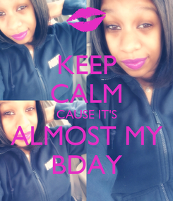 Poster: KEEP CALM CAUSE IT'S ALMOST MY BDAY