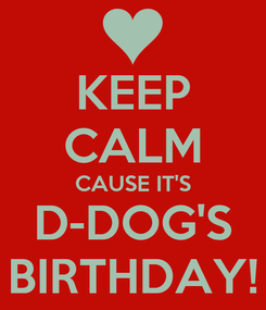 Poster: KEEP CALM CAUSE IT'S D-DOG'S BIRTHDAY!