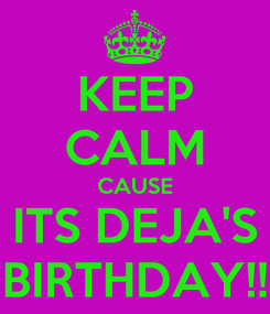 Poster: KEEP CALM CAUSE ITS DEJA'S BIRTHDAY!!