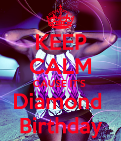 Poster: KEEP CALM CAUSE IT'S  Diamond  Birthday