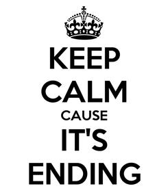 Poster: KEEP CALM CAUSE IT'S ENDING