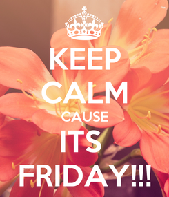 Poster: KEEP CALM CAUSE ITS  FRIDAY!!!