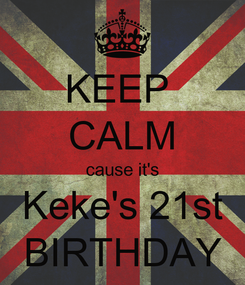 Poster: KEEP  CALM cause it's Keke's 21st BIRTHDAY