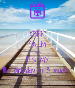 Poster: KEEP CALM Cause ITS MY 11th birthday in 3 months