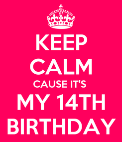 Poster: KEEP CALM CAUSE IT'S  MY 14TH BIRTHDAY