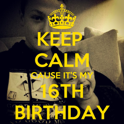 Poster: KEEP  CALM CAUSE IT'S MY 16TH BIRTHDAY