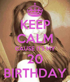 Poster: KEEP CALM CAUSE ITS MY 20 BIRTHDAY