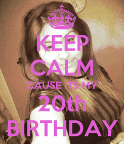 Poster: KEEP CALM CAUSE ITS MY 20th BIRTHDAY