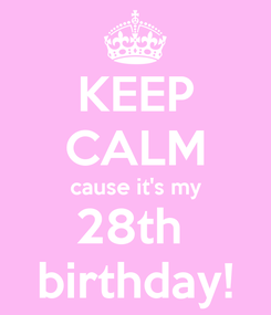 Poster: KEEP CALM cause it's my 28th  birthday!