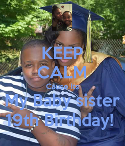 Poster: KEEP CALM Cause Its My Baby sister 19th Birthday!