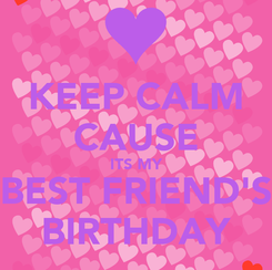 Poster: KEEP CALM CAUSE ITS MY BEST FRIEND'S BIRTHDAY