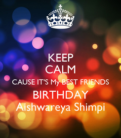 Poster: KEEP CALM CAUSE IT'S My BEST FRIENDS BIRTHDAY Aishwareya Shimpi