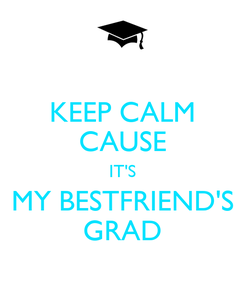 Poster: KEEP CALM CAUSE IT'S MY BESTFRIEND'S GRAD
