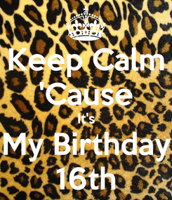 Poster: Keep Calm 'Cause It's My Birthday 16th