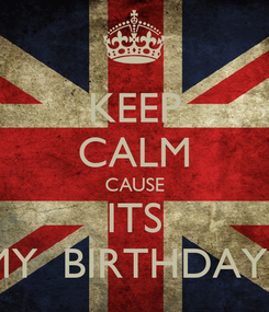 Poster: KEEP CALM CAUSE ITS MY  BIRTHDAY!
