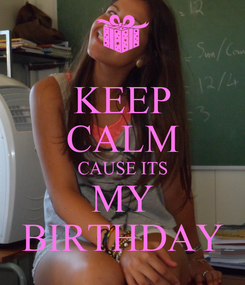 Poster: KEEP CALM CAUSE ITS MY BIRTHDAY