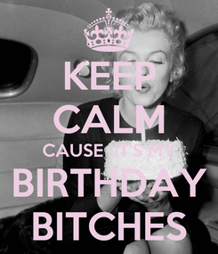 Poster: KEEP CALM CAUSE  IT'S MY BIRTHDAY BITCHES