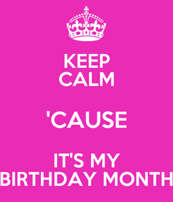 Poster: KEEP CALM 'CAUSE IT'S MY BIRTHDAY MONTH