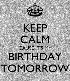Poster: KEEP CALM CAUSE IT'S MY BIRTHDAY TOMORROW