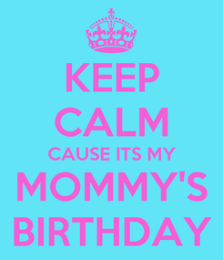 Poster: KEEP CALM CAUSE ITS MY MOMMY'S BIRTHDAY