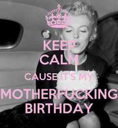 Poster: KEEP CALM CAUSE IT'S MY MOTHERFUCKING BIRTHDAY