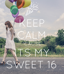 Poster: KEEP CALM 'CAUSE ITS MY SWEET 16