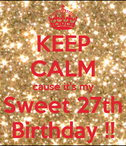 Poster: KEEP CALM cause it's my Sweet 27th Birthday !!