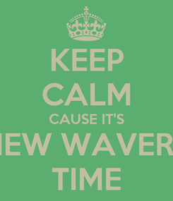 Poster: KEEP CALM CAUSE IT'S NEW WAVERS TIME