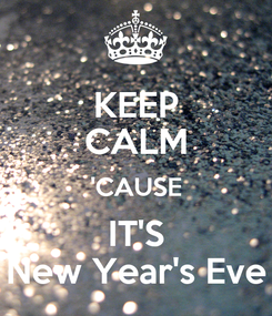 Poster: KEEP CALM 'CAUSE IT'S New Year's Eve