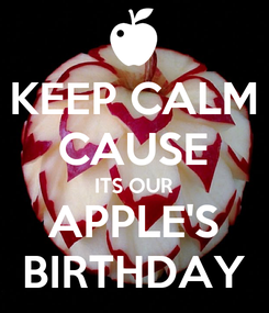 Poster: KEEP CALM CAUSE ITS OUR APPLE'S BIRTHDAY
