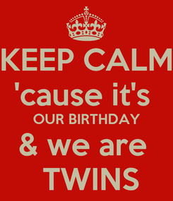 Poster: KEEP CALM 'cause it's  OUR BIRTHDAY & we are   TWINS