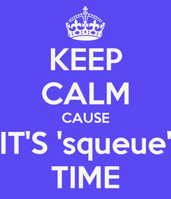 Poster: KEEP CALM CAUSE IT'S 'squeue' TIME