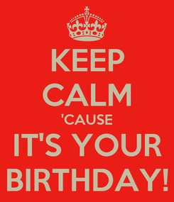 Poster: KEEP CALM 'CAUSE IT'S YOUR BIRTHDAY!