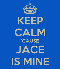 Poster: KEEP CALM 'CAUSE JACE IS MINE