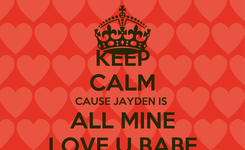 Poster: KEEP CALM CAUSE JAYDEN IS  ALL MINE LOVE U BABE