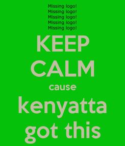 Poster: KEEP CALM cause kenyatta got this