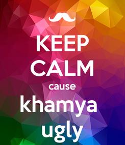 Poster: KEEP CALM cause khamya  ugly