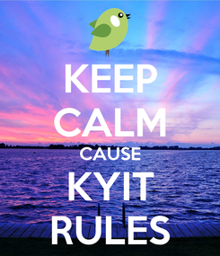 Poster: KEEP CALM CAUSE KYIT RULES