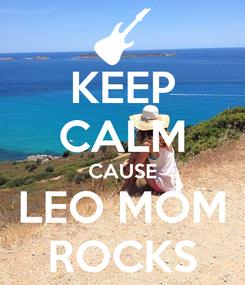 Poster: KEEP CALM CAUSE LEO MOM ROCKS