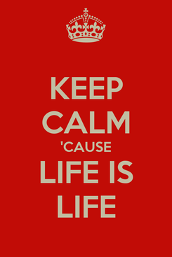 Poster: KEEP CALM 'CAUSE LIFE IS LIFE