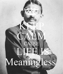 Poster: KEEP CALM CAUSE  LIFE IS Meaningless