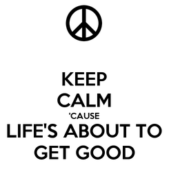 Poster: KEEP CALM 'CAUSE LIFE'S ABOUT TO GET GOOD