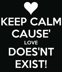 Poster: KEEP CALM CAUSE' LOVE DOES'NT EXIST!