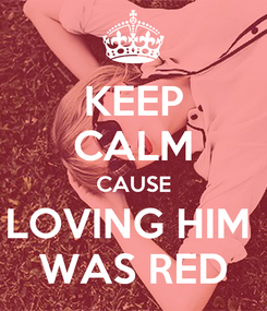 Poster: KEEP CALM CAUSE LOVING HIM  WAS RED