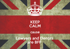 Poster: KEEP CALM cause Lowyers and Dentits  are BFF
