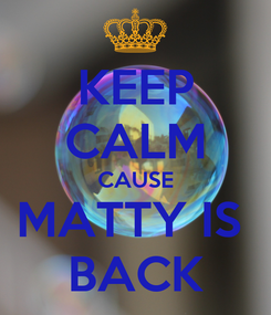 Poster: KEEP CALM CAUSE MATTY IS  BACK