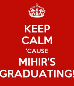 Poster: KEEP CALM 'CAUSE MIHIR'S GRADUATING!