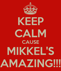 Poster: KEEP CALM CAUSE MIKKEL'S AMAZING!!!