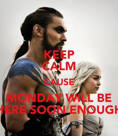 Poster: KEEP CALM CAUSE MONDAY WILL BE HERE SOON ENOUGH