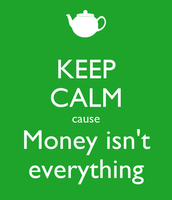Poster: KEEP CALM cause Money isn't everything